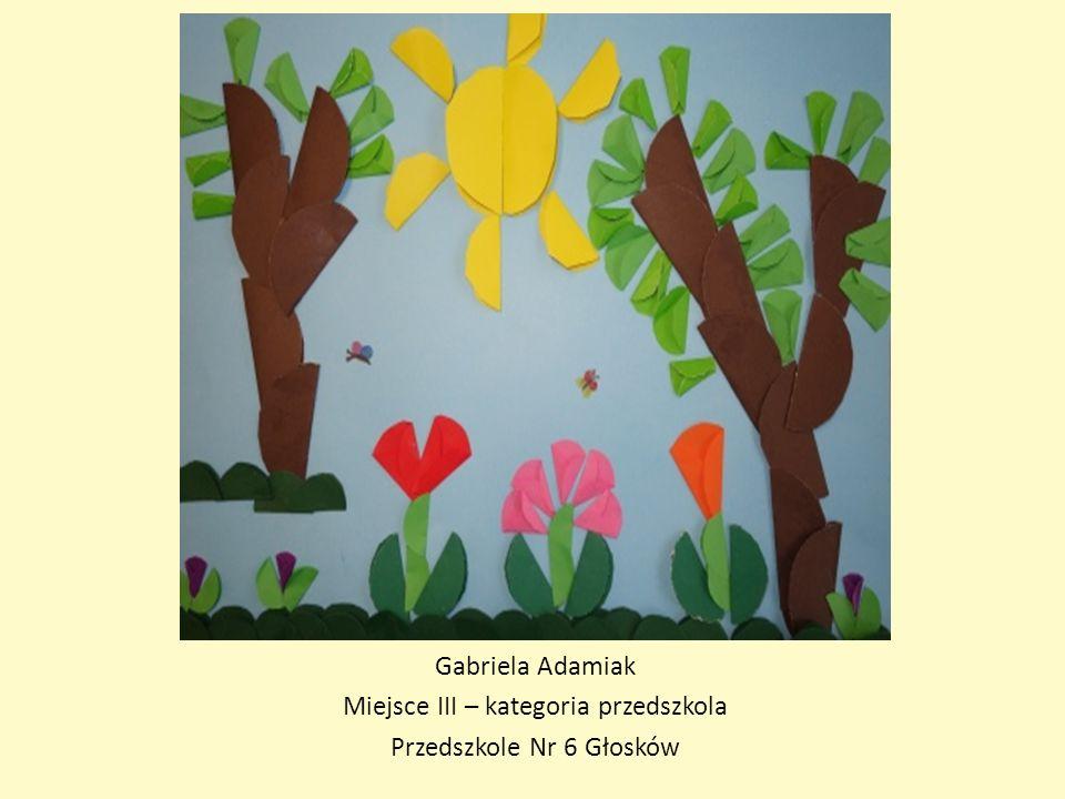 Gabriela Adamiak Miejsce III – kategoria przedszkola Przedszkole Nr 6 Głosków