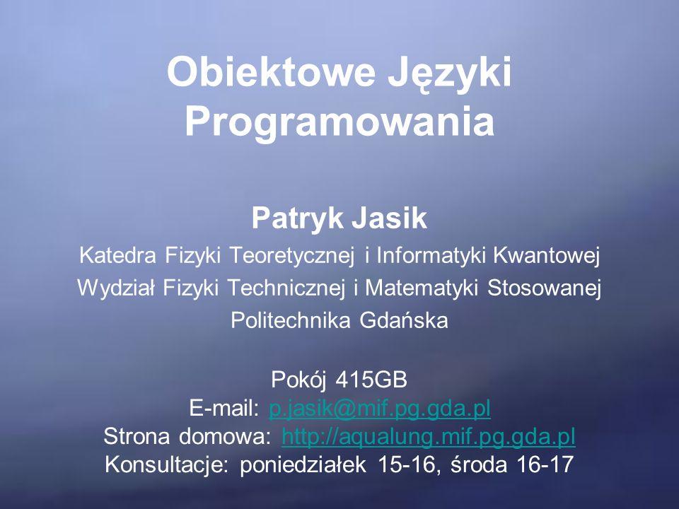 Obiektowe Języki Programowania Patryk Jasik Katedra Fizyki Teoretycznej i Informatyki Kwantowej Wydział Fizyki Technicznej i Matematyki Stosowanej Politechnika Gdańska Pokój 415GB E-mail: p.jasik@mif.pg.gda.plp.jasik@mif.pg.gda.pl Strona domowa: http://aqualung.mif.pg.gda.plhttp://aqualung.mif.pg.gda.pl Konsultacje: poniedziałek 15-16, środa 16-17