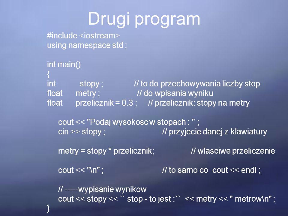 Drugi program #include using namespace std ; int main() { int stopy ; // to do przechowywania liczby stop float metry ; // do wpisania wyniku float przelicznik = 0.3 ; // przelicznik: stopy na metry cout << Podaj wysokosc w stopach : ; cin >> stopy ; // przyjecie danej z klawiatury metry = stopy * przelicznik; // wlasciwe przeliczenie cout << \n ;// to samo co cout << endl ; // -----wypisanie wynikow cout << stopy << `` stop - to jest :`` << metry << metrow\n ; }