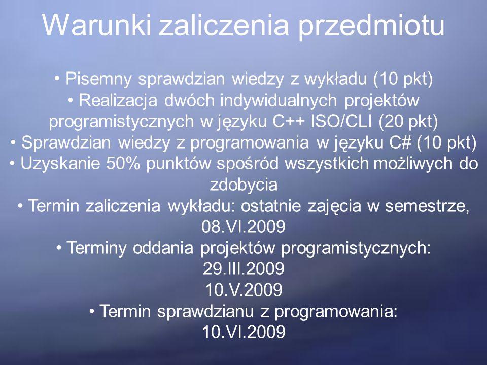 Warunki zaliczenia przedmiotu Pisemny sprawdzian wiedzy z wykładu (10 pkt) Realizacja dwóch indywidualnych projektów programistycznych w języku C++ ISO/CLI (20 pkt) Sprawdzian wiedzy z programowania w języku C# (10 pkt) Uzyskanie 50% punktów spośród wszystkich możliwych do zdobycia Termin zaliczenia wykładu: ostatnie zajęcia w semestrze, 08.VI.2009 Terminy oddania projektów programistycznych: 29.III.2009 10.V.2009 Termin sprawdzianu z programowania: 10.VI.2009
