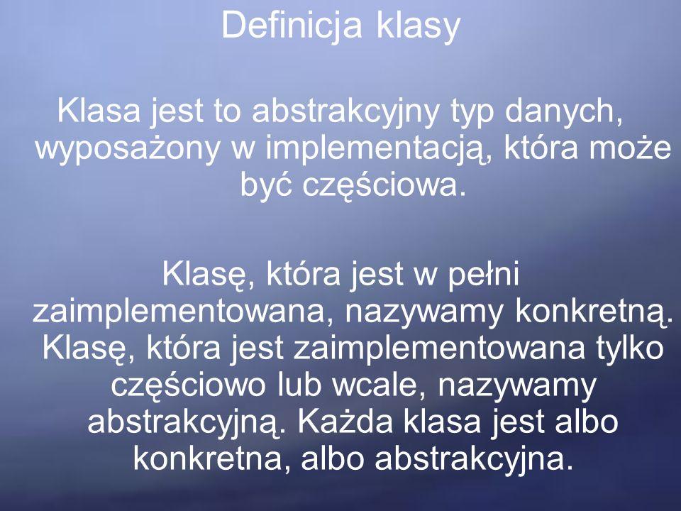 Definicja klasy Klasa jest to abstrakcyjny typ danych, wyposażony w implementacją, która może być częściowa.