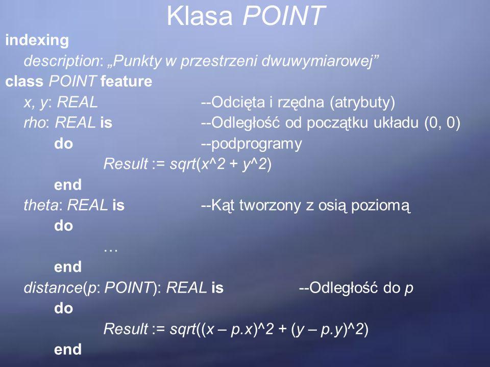 """Klasa POINT indexing description: """"Punkty w przestrzeni dwuwymiarowej class POINT feature x, y: REAL--Odcięta i rzędna (atrybuty) rho: REAL is--Odległość od początku układu (0, 0) do--podprogramy Result := sqrt(x^2 + y^2) end theta: REAL is--Kąt tworzony z osią poziomą do … end distance(p: POINT): REAL is--Odległość do p do Result := sqrt((x – p.x)^2 + (y – p.y)^2) end"""
