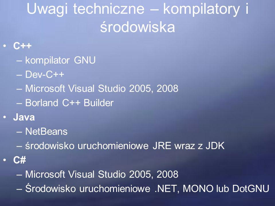 Uwagi techniczne – kompilatory i środowiska C++ –kompilator GNU –Dev-C++ –Microsoft Visual Studio 2005, 2008 –Borland C++ Builder Java –NetBeans –środowisko uruchomieniowe JRE wraz z JDK C# –Microsoft Visual Studio 2005, 2008 –Środowisko uruchomieniowe.NET, MONO lub DotGNU