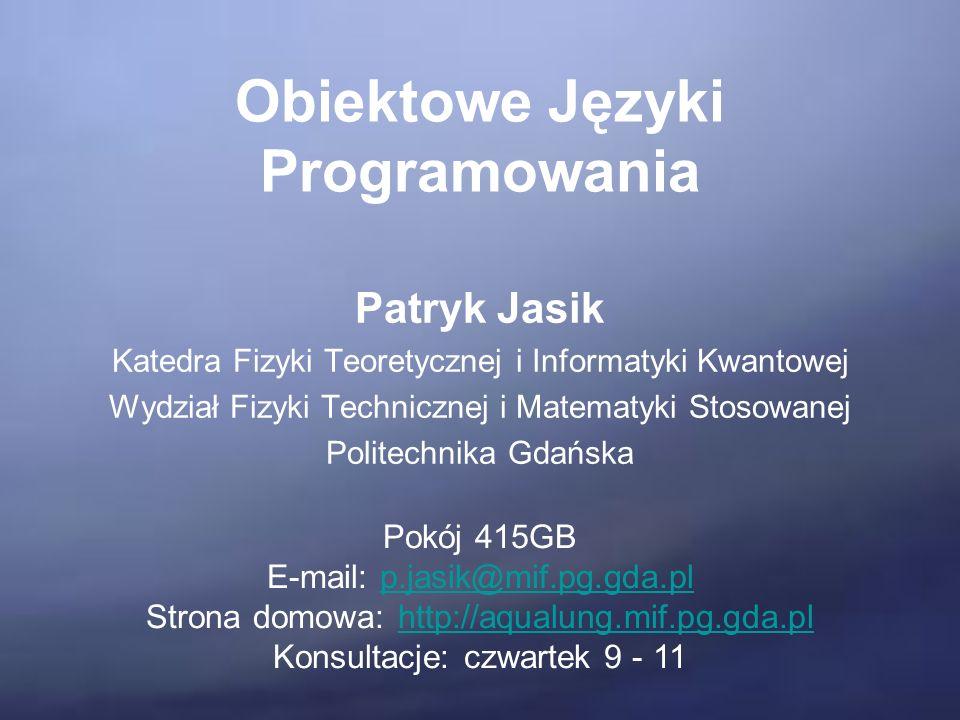 Obiektowe Języki Programowania Patryk Jasik Katedra Fizyki Teoretycznej i Informatyki Kwantowej Wydział Fizyki Technicznej i Matematyki Stosowanej Politechnika Gdańska Pokój 415GB E-mail: p.jasik@mif.pg.gda.plp.jasik@mif.pg.gda.pl Strona domowa: http://aqualung.mif.pg.gda.plhttp://aqualung.mif.pg.gda.pl Konsultacje: czwartek 9 - 11