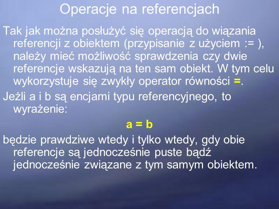 Operacje na referencjach Tak jak można posłużyć się operacją do wiązania referencji z obiektem (przypisanie z użyciem := ), należy mieć możliwość sprawdzenia czy dwie referencje wskazują na ten sam obiekt.