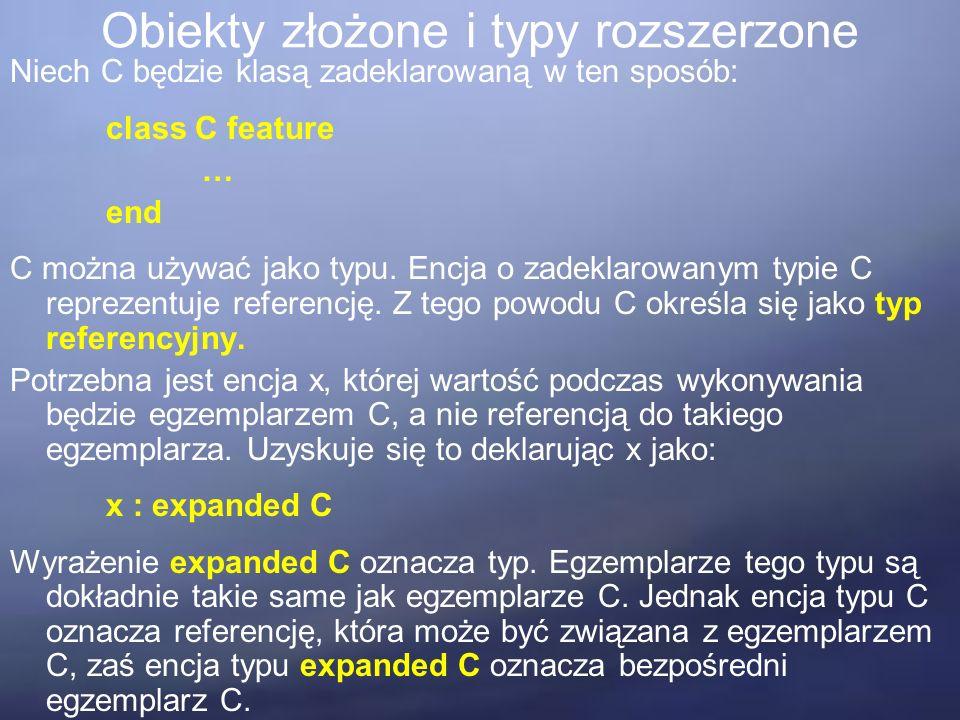 Obiekty złożone i typy rozszerzone Niech C będzie klasą zadeklarowaną w ten sposób: class C feature … end C można używać jako typu.