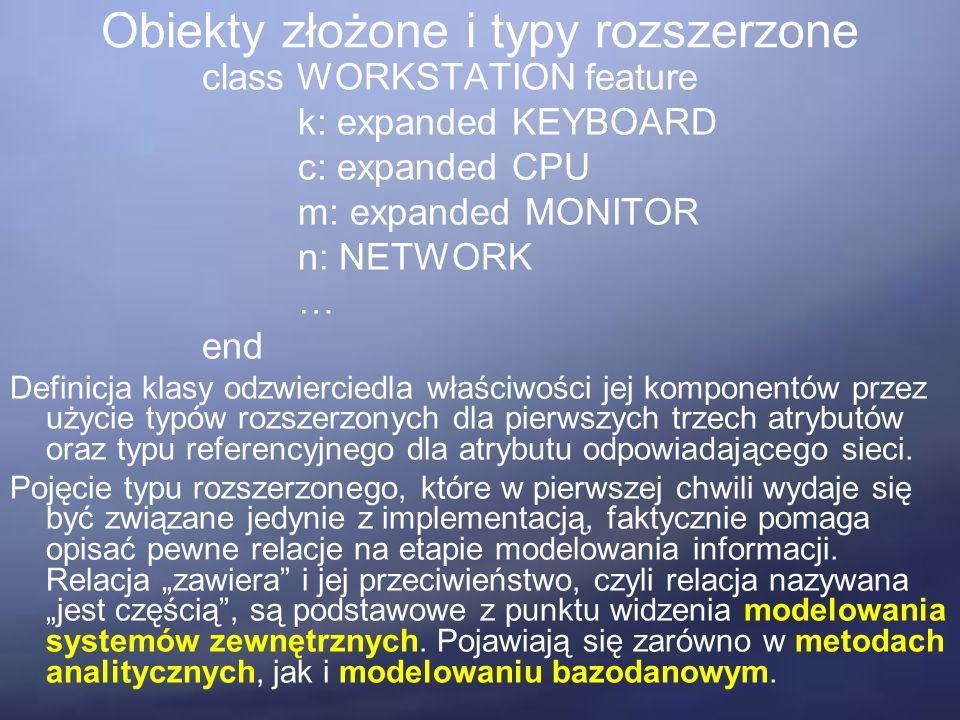 Obiekty złożone i typy rozszerzone class WORKSTATION feature k: expanded KEYBOARD c: expanded CPU m: expanded MONITOR n: NETWORK … end Definicja klasy odzwierciedla właściwości jej komponentów przez użycie typów rozszerzonych dla pierwszych trzech atrybutów oraz typu referencyjnego dla atrybutu odpowiadającego sieci.