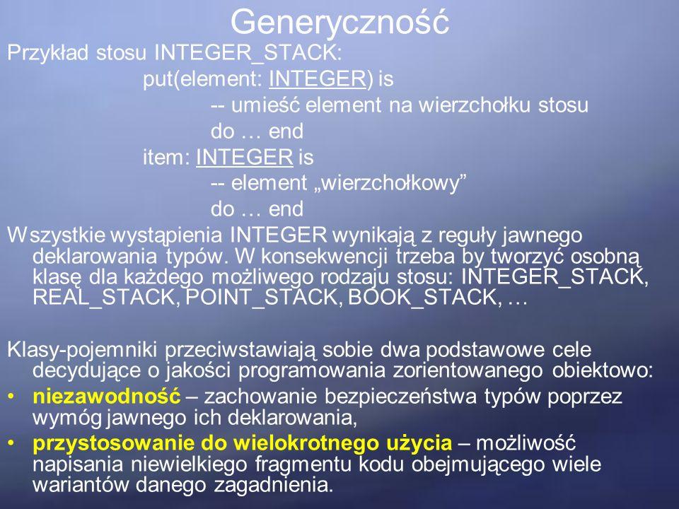 """Generyczność Przykład stosu INTEGER_STACK: put(element: INTEGER) is -- umieść element na wierzchołku stosu do … end item: INTEGER is -- element """"wierzchołkowy do … end Wszystkie wystąpienia INTEGER wynikają z reguły jawnego deklarowania typów."""