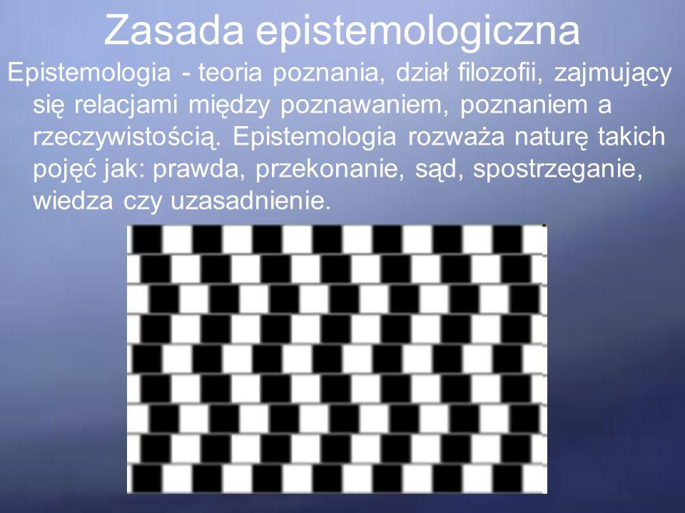 Zasada epistemologiczna Epistemologia - teoria poznania, dział filozofii, zajmujący się relacjami między poznawaniem, poznaniem a rzeczywistością.