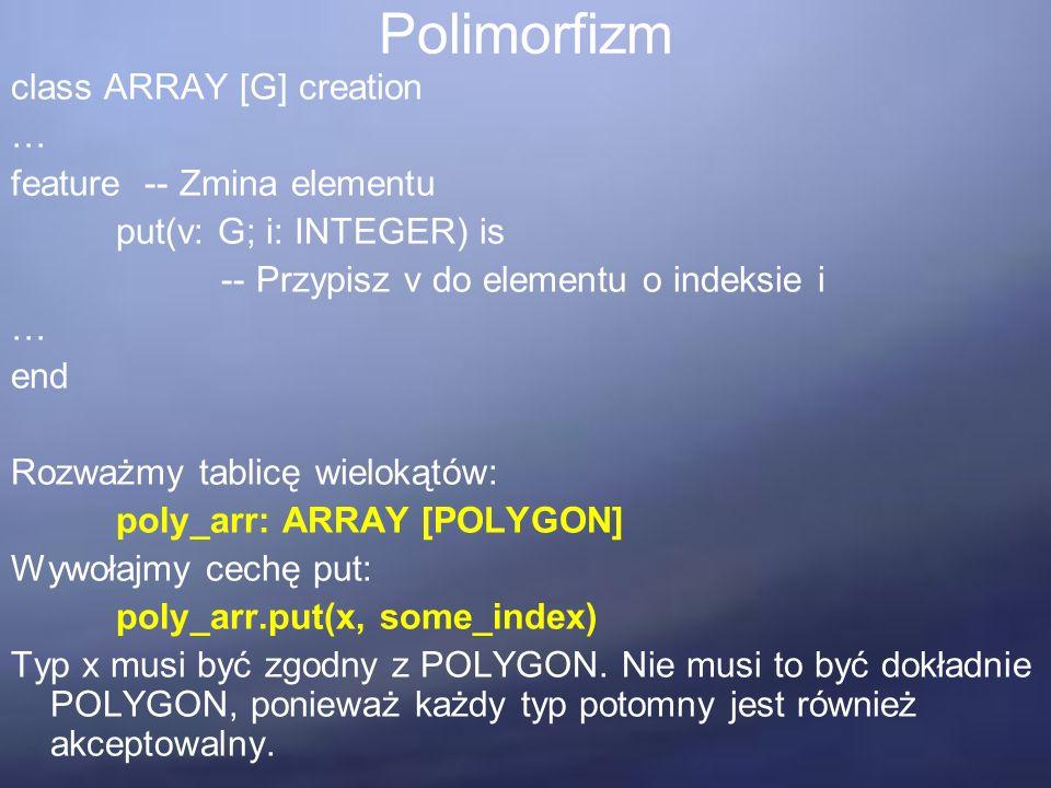 Polimorfizm class ARRAY [G] creation … feature -- Zmina elementu put(v: G; i: INTEGER) is -- Przypisz v do elementu o indeksie i … end Rozważmy tablicę wielokątów: poly_arr: ARRAY [POLYGON] Wywołajmy cechę put: poly_arr.put(x, some_index) Typ x musi być zgodny z POLYGON.