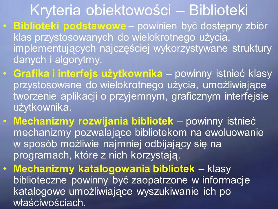 Kryteria obiektowości – Biblioteki Biblioteki podstawowe – powinien być dostępny zbiór klas przystosowanych do wielokrotnego użycia, implementujących najczęściej wykorzystywane struktury danych i algorytmy.