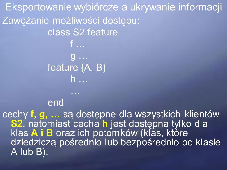 Eksportowanie wybiórcze a ukrywanie informacji Zawężanie możliwości dostępu: class S2 feature f … g … feature {A, B} h … … end cechy f, g, … są dostępne dla wszystkich klientów S2, natomiast cecha h jest dostępna tylko dla klas A i B oraz ich potomków (klas, które dziedziczą pośrednio lub bezpośrednio po klasie A lub B).