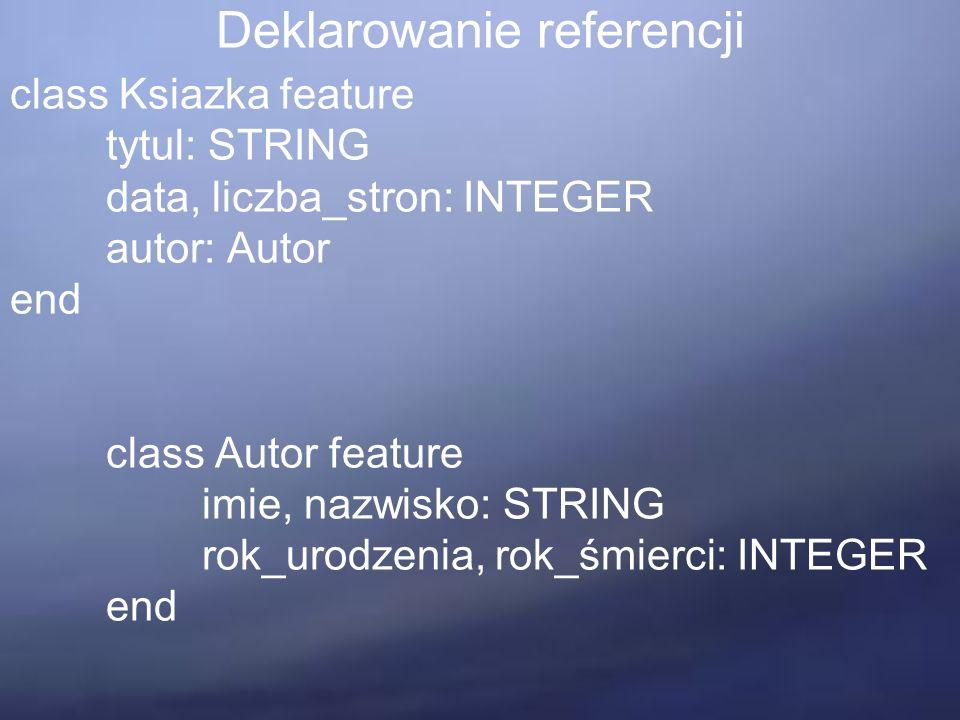 Deklarowanie referencji class Ksiazka feature tytul: STRING data, liczba_stron: INTEGER autor: Autor end class Autor feature imie, nazwisko: STRING rok_urodzenia, rok_śmierci: INTEGER end