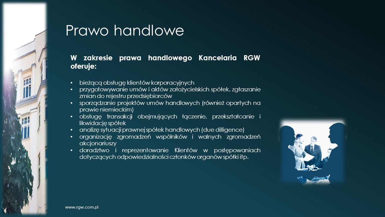 Prawo handlowe www.rgw.com.pl W zakresie prawa handlowego Kancelaria RGW oferuje: bieżącą obsługę klientów korporacyjnych przygotowywanie umów i aktów założycielskich spółek, zgłaszanie zmian do rejestru przedsiębiorców sporządzanie projektów umów handlowych (również opartych na prawie niemieckim) obsługę transakcji obejmujących łączenie, przekształcanie i likwidację spółek analizę sytuacji prawnej spółek handlowych (due dilligence) organizację zgromadzeń wspólników i walnych zgromadzeń akcjonariuszy doradztwo i reprezentowanie Klientów w postępowaniach dotyczących odpowiedzialności członków organów spółki itp.