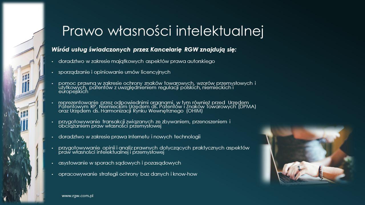 Prawo własności intelektualnej Wśród usług świadczonych przez Kancelarię RGW znajdują się: doradztwo w zakresie majątkowych aspektów prawa autorskiego sporządzanie i opiniowanie umów licencyjnych pomoc prawną w zakresie ochrony znaków towarowych, wzorów przemysłowych i użytkowych, patentów z uwzględnieniem regulacji polskich, niemieckich i europejskich reprezentowanie przez odpowiednimi organami, w tym również przed Urzędem Patentowym RP, Niemieckim Urzędem ds.