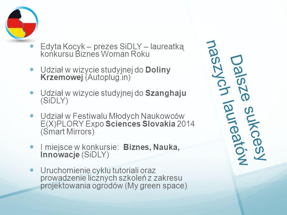 Dalsze sukcesy naszych laureatów Edyta Kocyk – prezes SiDLY – laureatką konkursu Biznes Woman Roku Udział w wizycie studyjnej do Doliny Krzemowej (Autoplug.in) Udział w wizycie studyjnej do Szanghaju (SiDLY) Udział w Festiwalu Młodych Naukowców E(X)PLORY Expo Sciences Slovakia 2014 (Smart Mirrors) I miejsce w konkursie: Biznes, Nauka, Innowacje (SiDLY) Uruchomienie cyklu tutoriali oraz prowadzenie licznych szkoleń z zakresu projektowania ogrodów (My green space)
