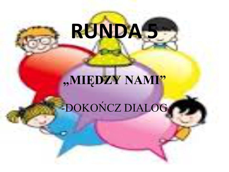 """RUNDA 5 """"MIĘDZY NAMI"""" -DOKOŃCZ DIALOG"""