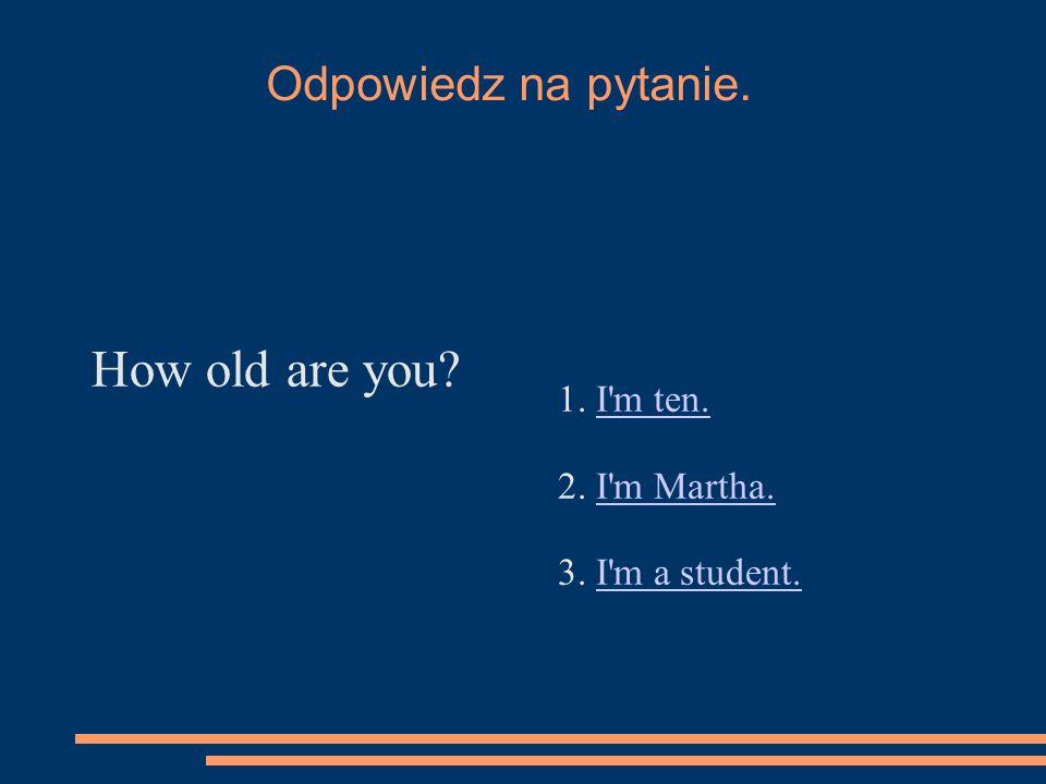 Odpowiedz na pytanie. How old are you? 1. I'm ten.I'm ten. 2. I'm Martha.I'm Martha. 3. I'm a student.I'm a student.