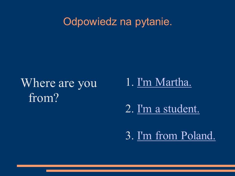 Odpowiedz na pytanie. Where are you from. 1. I m Martha.I m Martha.