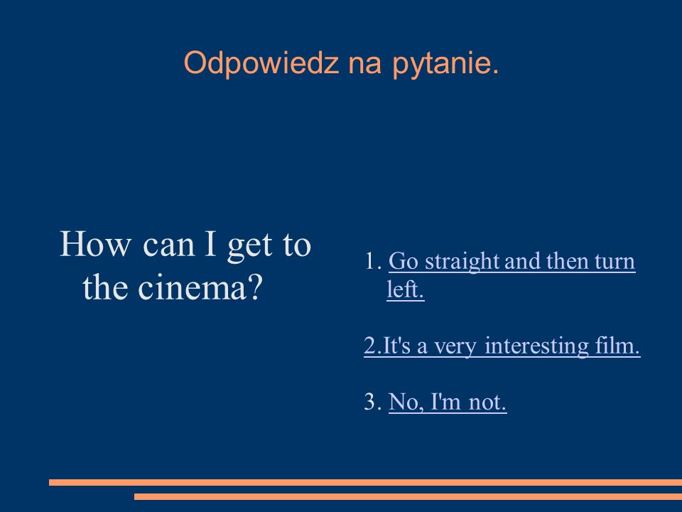 Odpowiedz na pytanie. How can I get to the cinema? 1. Go straight and then turn left.Go straight and then turn left. 2.It's a very interesting film. 3