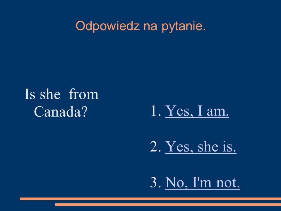 Odpowiedz na pytanie. Is she from Canada? 1. Yes, I am.Yes, I am. 2. Yes, she is.Yes, she is. 3. No, I'm not.No, I'm not.