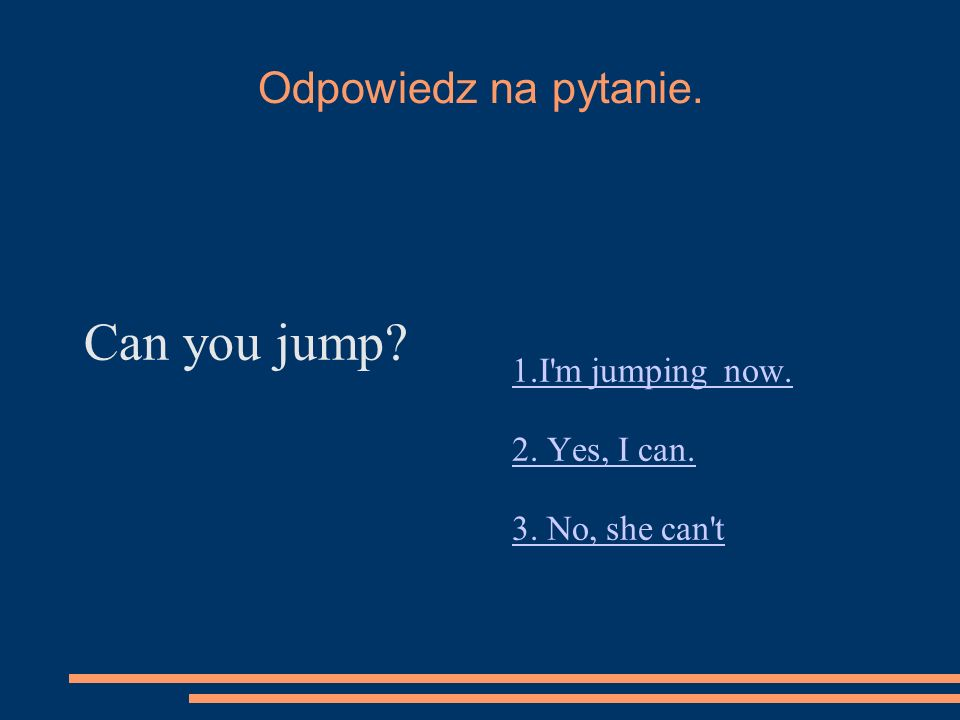 Odpowiedz na pytanie. Can you jump 1.I m jumping now. 2. Yes, I can. 3. No, she can t