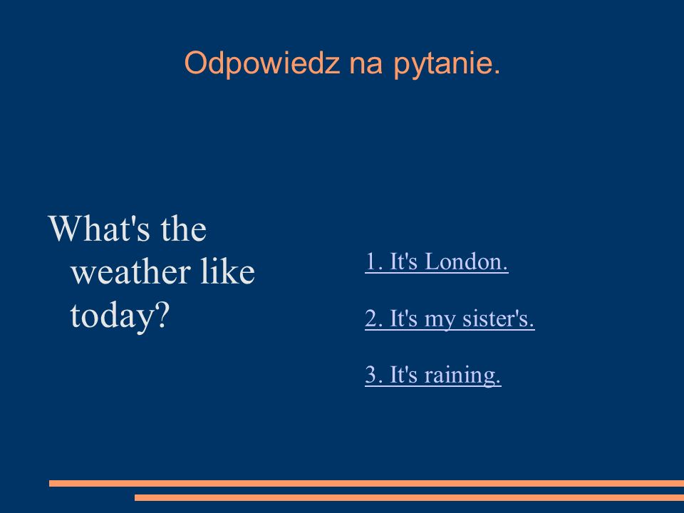 Odpowiedz na pytanie. What's the weather like today? 1. It's London. 2. It's my sister's. 3. It's raining.