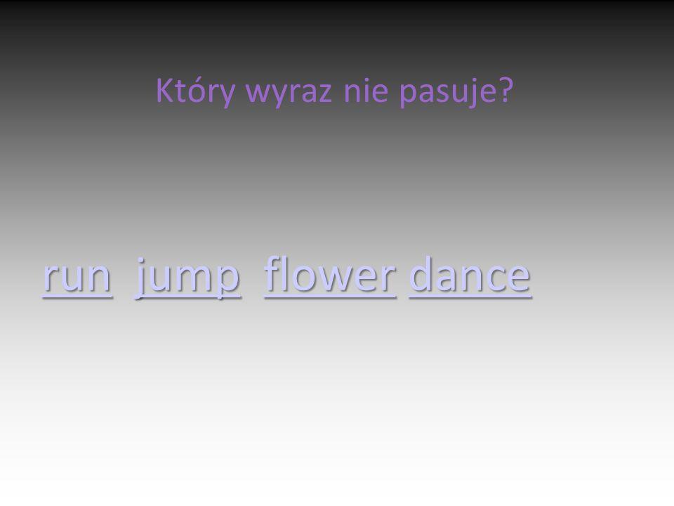 Który wyraz nie pasuje? runrun jump flower dance jumpflowerdance runjumpflowerdance