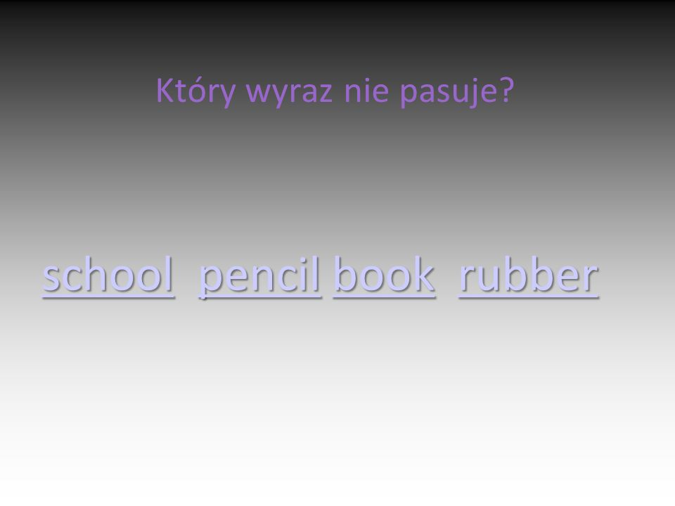 Który wyraz nie pasuje? schoolschool pencil book rubber pencilbookrubber schoolpencilbookrubber