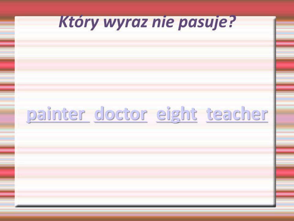 Który wyraz nie pasuje? painter painter doctor eight teacher doctoreightteacher painter doctoreightteacher