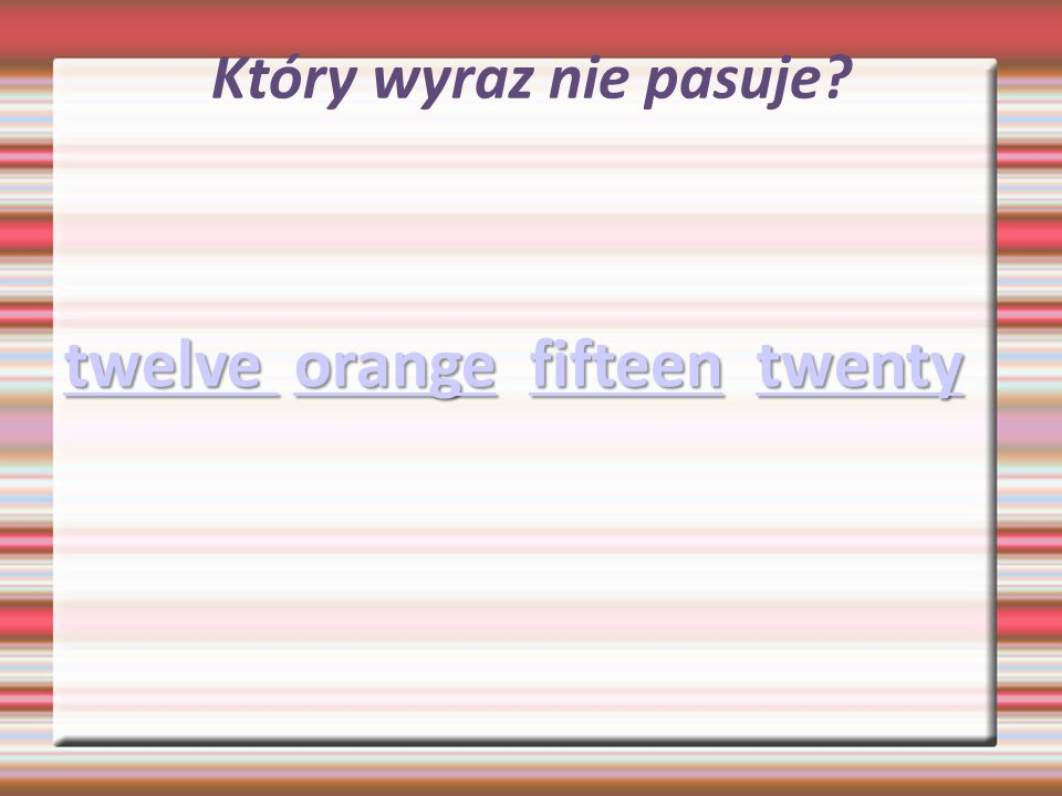 Który wyraz nie pasuje? twelve twelve orange fifteen twenty orangefifteentwenty twelve orangefifteentwenty