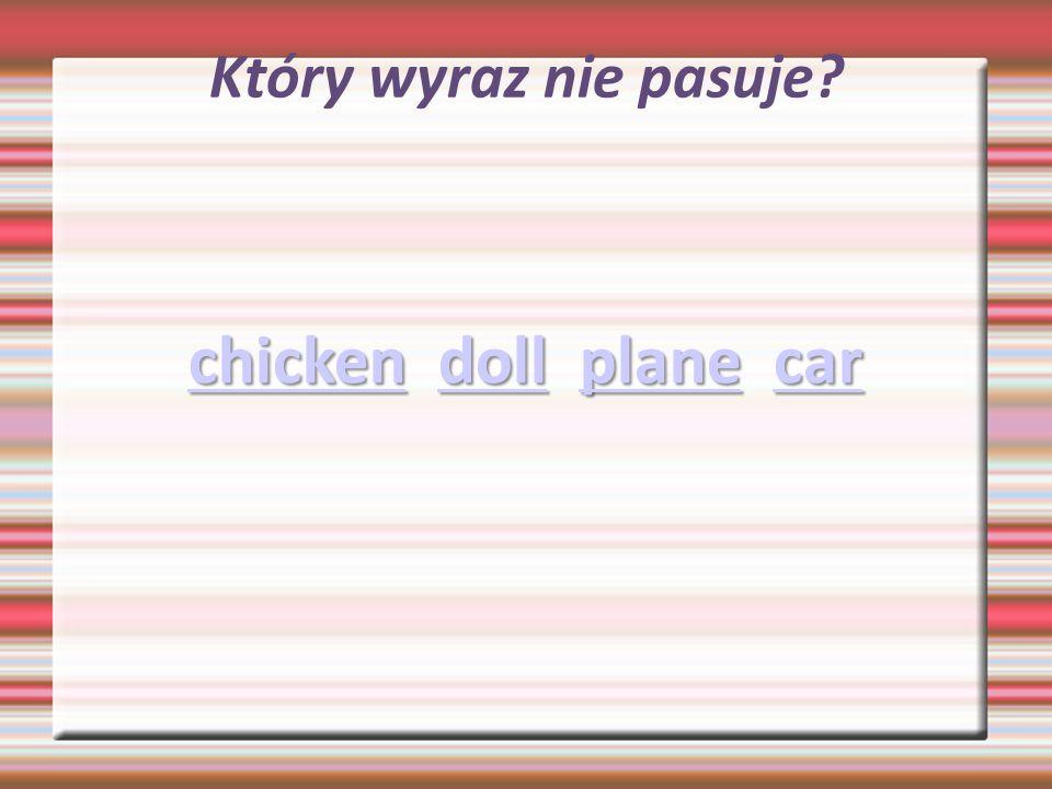 Który wyraz nie pasuje? chickenchicken doll plane car dollplanecar chickendollplanecar