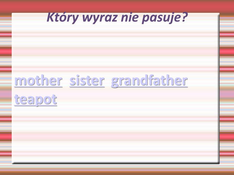 Który wyraz nie pasuje? mothermother sister grandfather teapot sistergrandfather teapot mothersistergrandfather teapot
