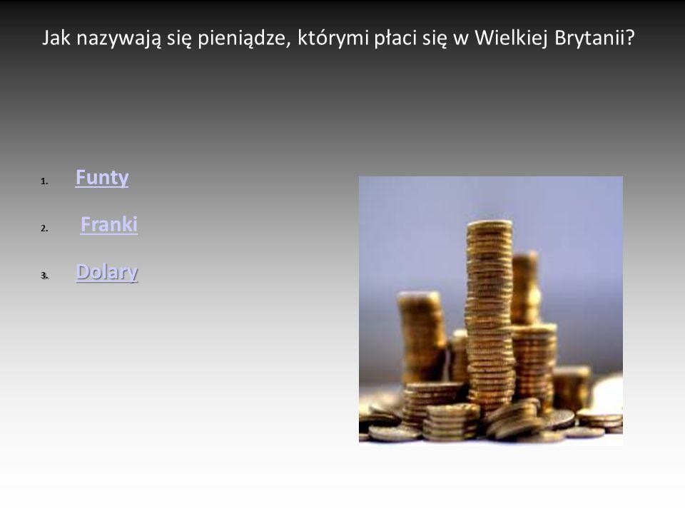 Jak nazywają się pieniądze, którymi płaci się w Wielkiej Brytanii? 1. Funty Funty 2. FrankiFranki 3. Dolary Dolary