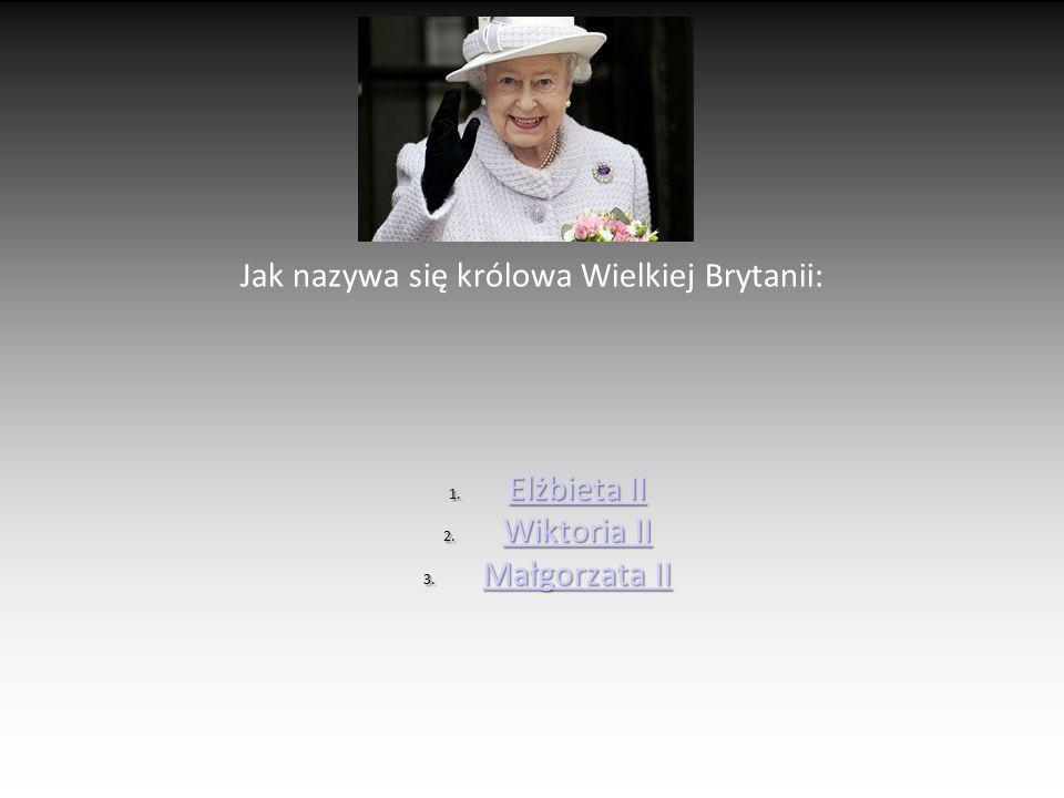 Jak nazywa się królowa Wielkiej Brytanii: 1. Elżbieta II Elżbieta II Elżbieta II 2. Wiktoria II Wiktoria II Wiktoria II 3. Małgorzata II Małgorzata II