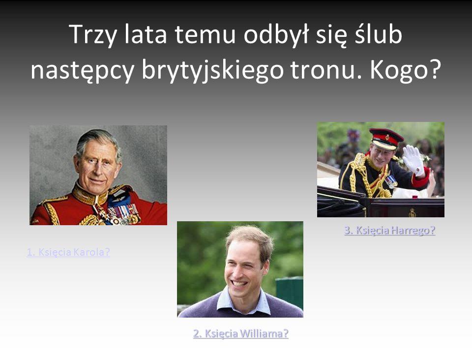 Trzy lata temu odbył się ślub następcy brytyjskiego tronu. Kogo? 1. Księcia Karola? 2. Księcia Williama? 2. Księcia Williama? 3. Księcia Harrego? 3. K