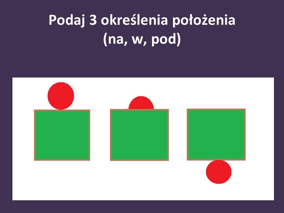 Podaj 3 określenia położenia (na, w, pod)