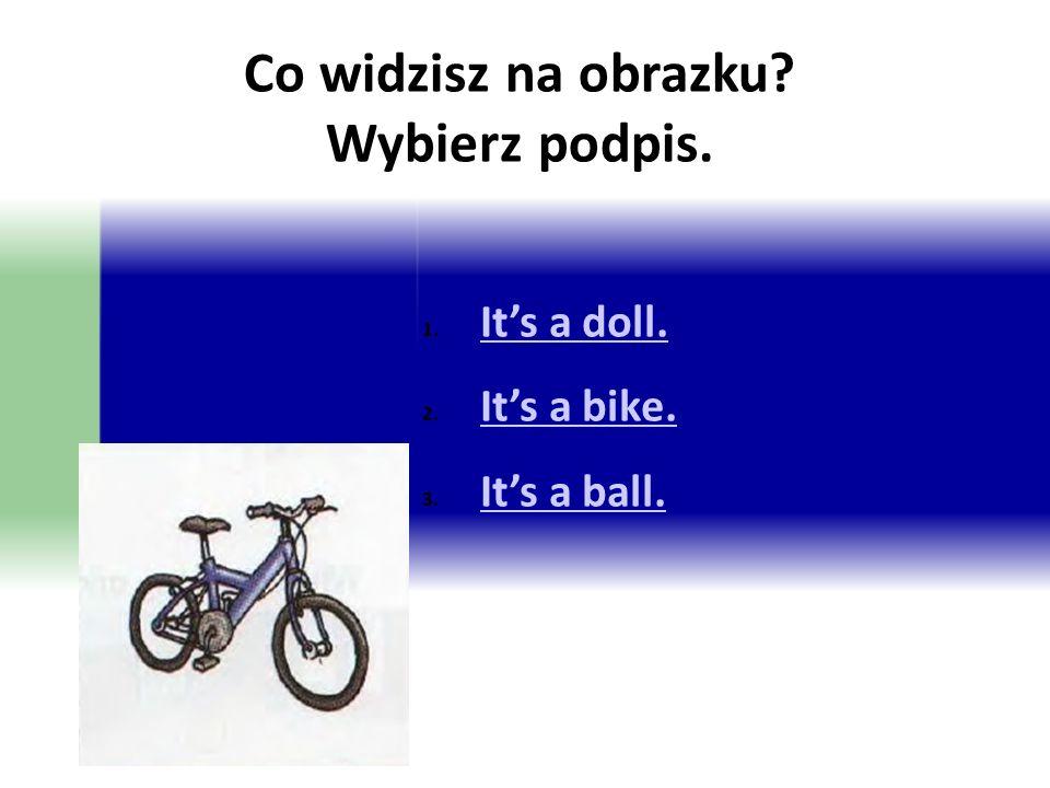Co widzisz na obrazku? Wybierz podpis. 1. It's a doll. It's a doll. 2. It's a bike. It's a bike. 3. It's a ball. It's a ball.