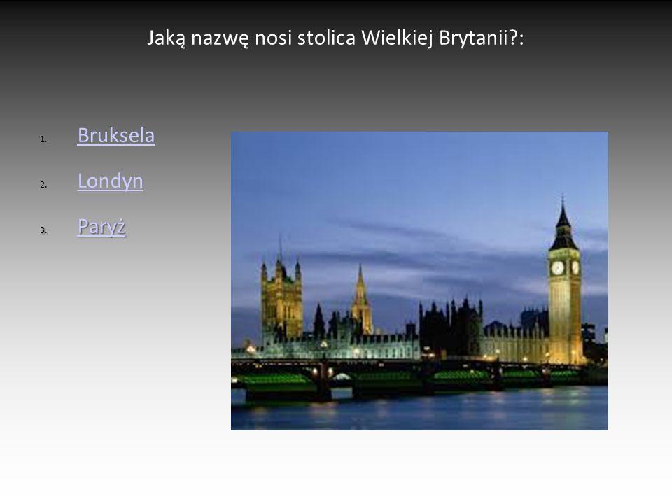 Jaką nazwę nosi stolica Wielkiej Brytanii?: 1. Bruksela Bruksela 2. Londyn Londyn 3. Paryż Paryż