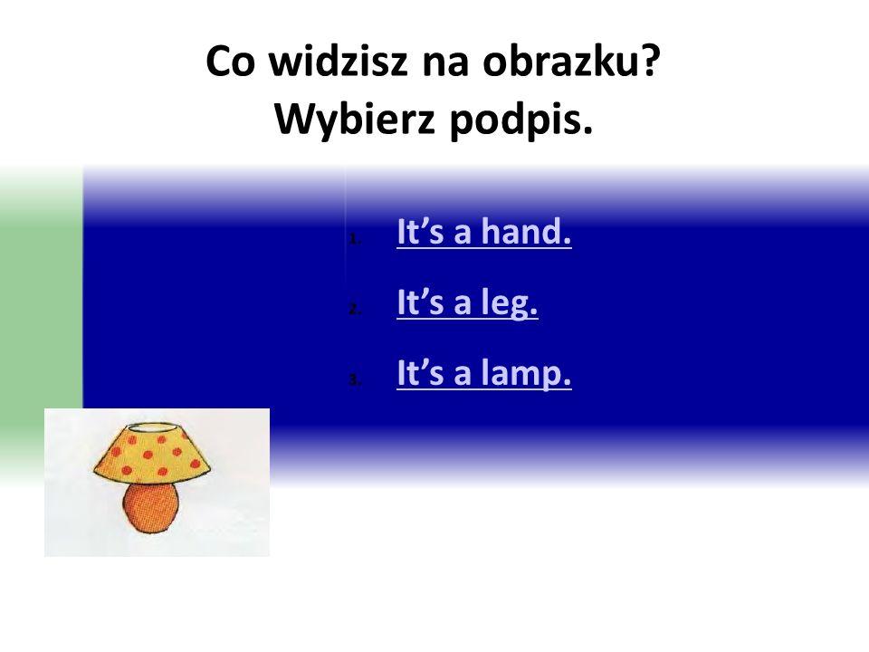 Co widzisz na obrazku? Wybierz podpis. 1. It's a hand. It's a hand. 2. It's a leg. It's a leg. 3. It's a lamp. It's a lamp.