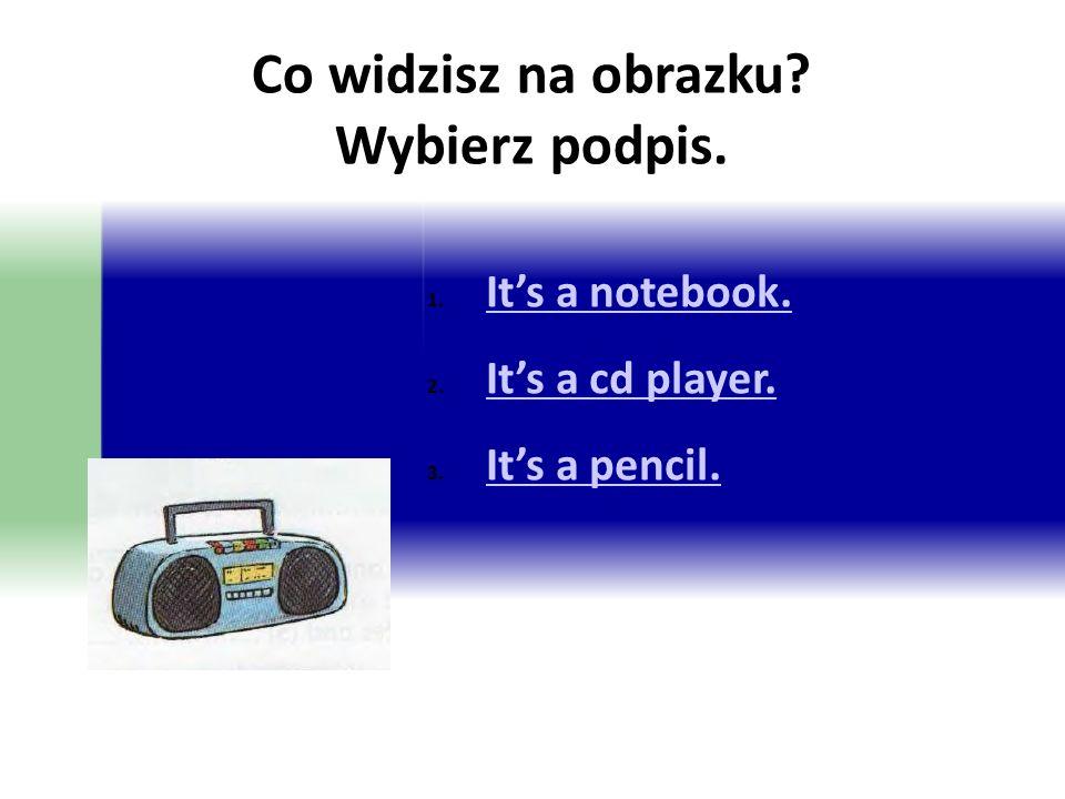 Co widzisz na obrazku? Wybierz podpis. 1. It's a notebook. It's a notebook. 2. It's a cd player. It's a cd player. 3. It's a pencil. It's a pencil.