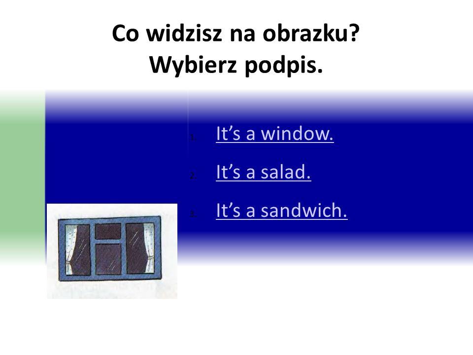 Co widzisz na obrazku? Wybierz podpis. 1. It's a window. It's a window. 2. It's a salad. It's a salad. 3. It's a sandwich. It's a sandwich.