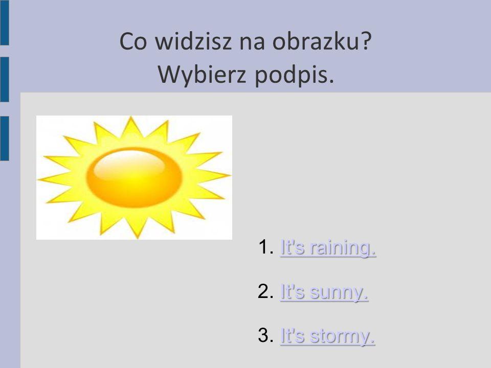 Co widzisz na obrazku? Wybierz podpis. It's raining. It's raining. 1. It's raining.It's raining. It's sunny. It's sunny. 2. It's sunny.It's sunny. It'