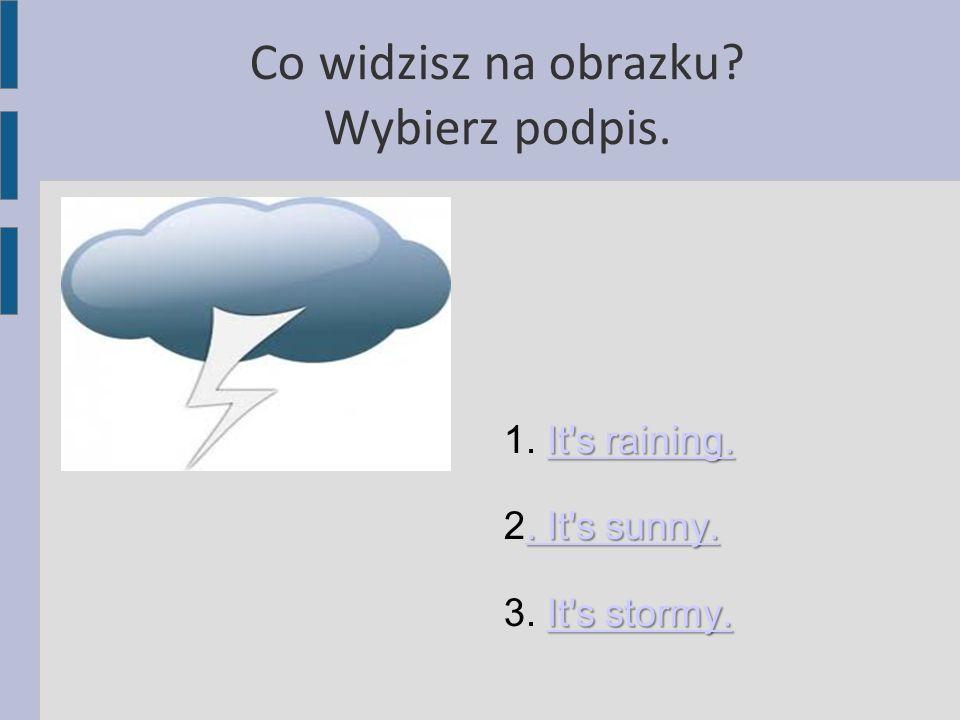 Co widzisz na obrazku? Wybierz podpis. It's raining. It's raining. 1. It's raining.It's raining.. It's sunny.. It's sunny. 2. It's sunny.. It's sunny.