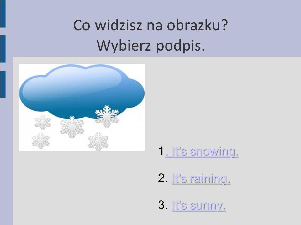 Co widzisz na obrazku? Wybierz podpis.. It's snowing.. It's snowing. 1. It's snowing.. It's snowing. It's raining. It's raining. 2. It's raining.It's