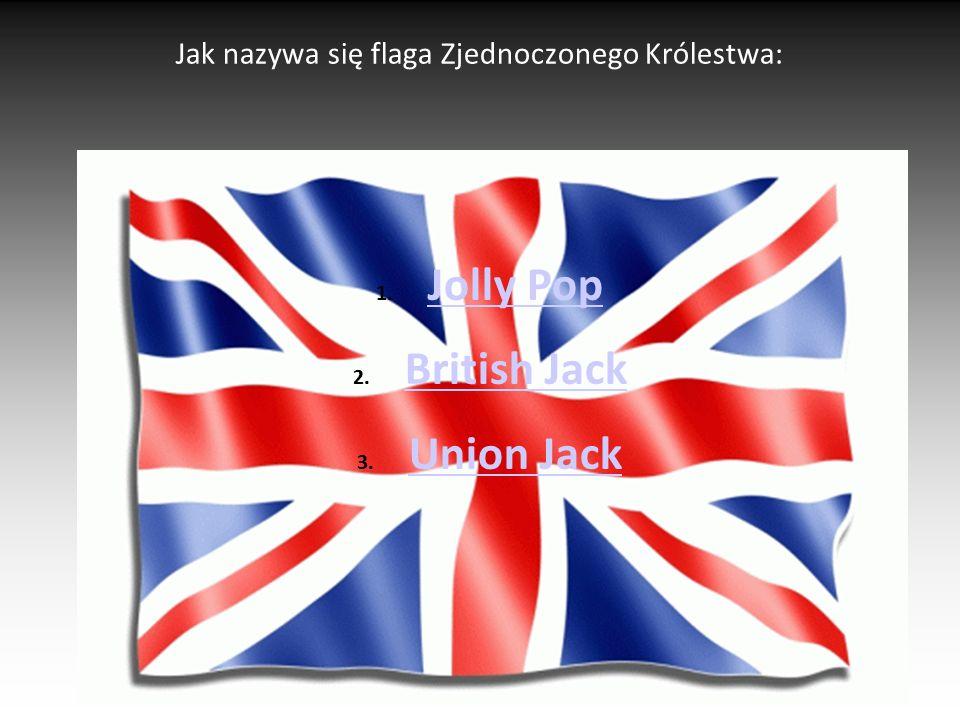 Jak nazywa się flaga Zjednoczonego Królestwa: 1. Jolly Pop Jolly Pop 2. British Jack British Jack 3. Union Jack Union Jack