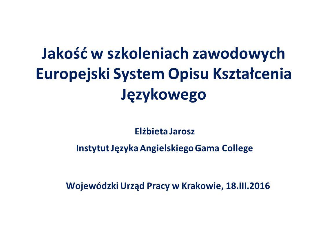Jakość w szkoleniach zawodowych Europejski System Opisu Kształcenia Językowego Wojewódzki Urząd Pracy w Krakowie, 18.III.2016 Elżbieta Jarosz Instytut Języka Angielskiego Gama College