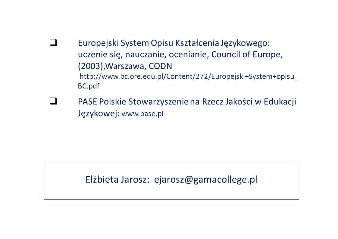 Elżbieta Jarosz: ejarosz@gamacollege.pl  Europejski System Opisu Kształcenia Językowego: uczenie się, nauczanie, ocenianie, Council of Europe, (2003),Warszawa, CODN http://www.bc.ore.edu.pl/Content/272/Europejski+System+opisu_ BC.pdf  PASE Polskie Stowarzyszenie na Rzecz Jakości w Edukacji Językowej: www.pase.pl