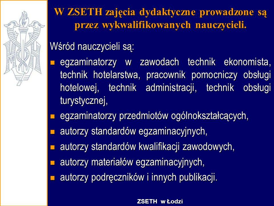 W ZSETH zajęcia dydaktyczne prowadzone są przez wykwalifikowanych nauczycieli. Wśród nauczycieli są: egzaminatorzy w zawodach technik ekonomista, tech