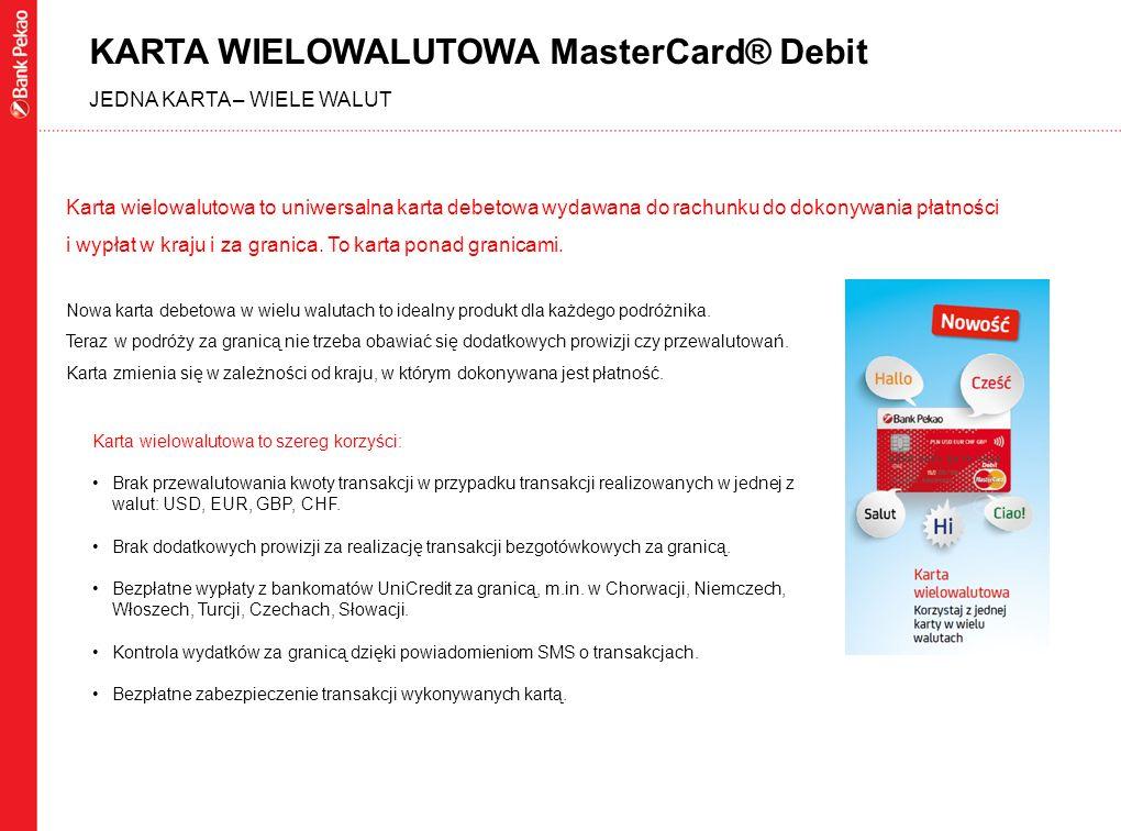 KARTA WIELOWALUTOWA MasterCard® Debit JEDNA KARTA – WIELE WALUT Karta wielowalutowa to uniwersalna karta debetowa wydawana do rachunku do dokonywania płatności i wypłat w kraju i za granica.